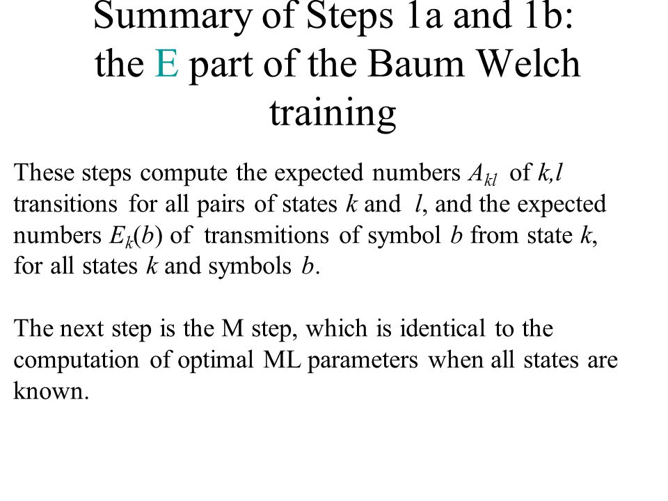 Summary of Steps 1a and 1b: the E part of the Baum Welch training These steps compute the expected numbers A kl of k,l transitions for all pairs of states k and l, and the expected numbers E k (b) of transmitions of symbol b from state k, for all states k and symbols b.
