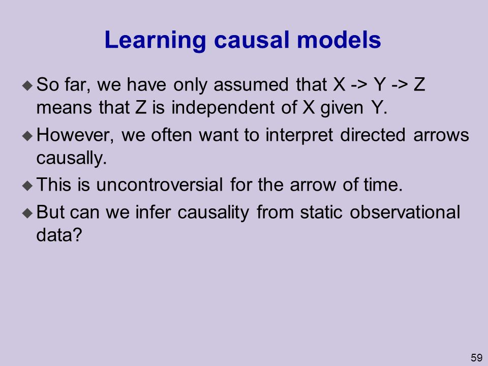 60 Learning causal models u We can infer causality from static observational data if we have at least four measured variables and certain tetrad conditions hold.