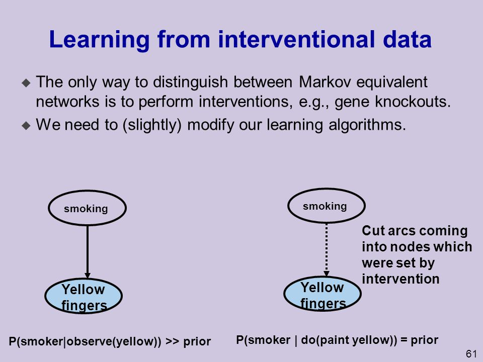 62 Active learning u Which experiments (interventions) should we perform to learn structure as efficiently as possible.
