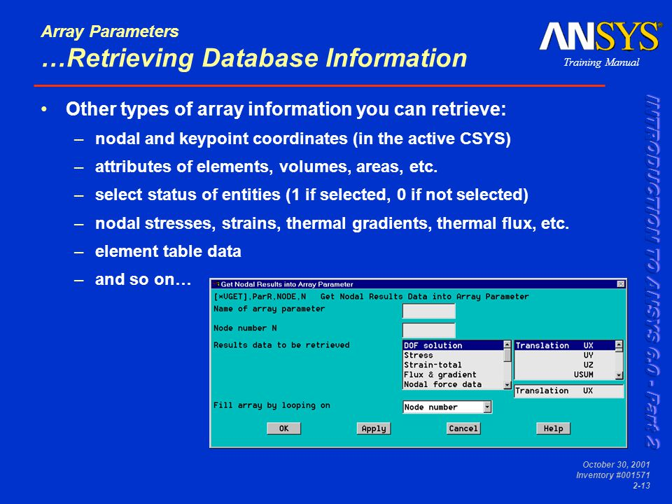Training Manual October 30, 2001 Inventory #001571 2-13 Array Parameters …Retrieving Database Information Other types of array information you can retrieve: –nodal and keypoint coordinates (in the active CSYS) –attributes of elements, volumes, areas, etc.