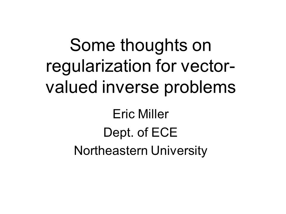 Some thoughts on regularization for vector- valued inverse problems Eric Miller Dept.