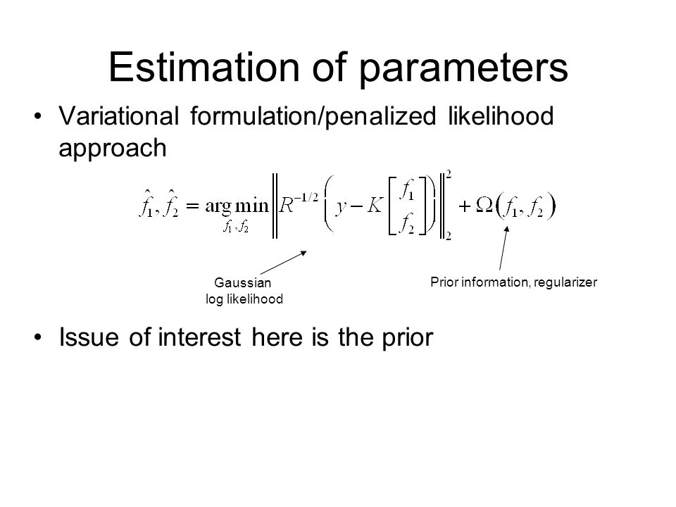 Estimation of parameters Variational formulation/penalized likelihood approach Issue of interest here is the prior Gaussian log likelihood Prior information, regularizer