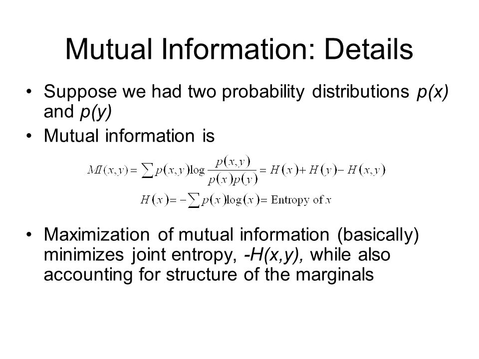 Mutual Information: Details Suppose we had two probability distributions p(x) and p(y) Mutual information is Maximization of mutual information (basically) minimizes joint entropy, -H(x,y), while also accounting for structure of the marginals