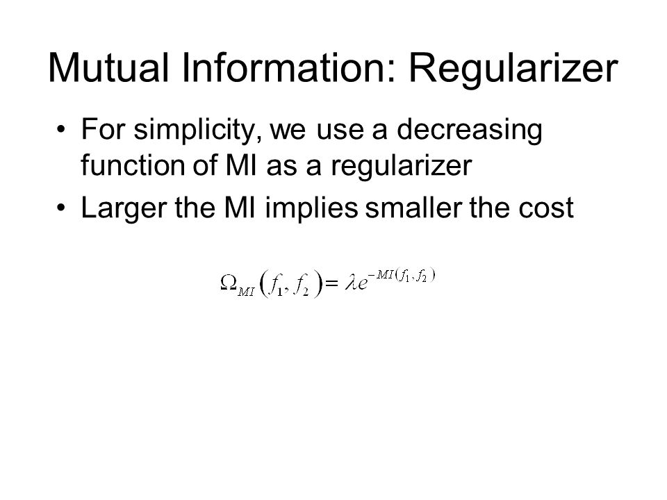 Mutual Information: Regularizer For simplicity, we use a decreasing function of MI as a regularizer Larger the MI implies smaller the cost