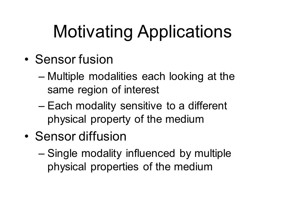 Motivating Applications Sensor fusion –Multiple modalities each looking at the same region of interest –Each modality sensitive to a different physical property of the medium Sensor diffusion –Single modality influenced by multiple physical properties of the medium
