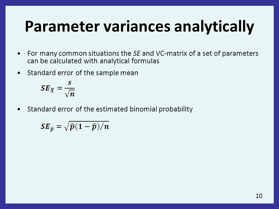10 Parameter variances analytically For many common situations the SE and VC-matrix of a set of parameters can be calculated with analytical formulas Standard error of the sample mean Standard error of the estimated binomial probability