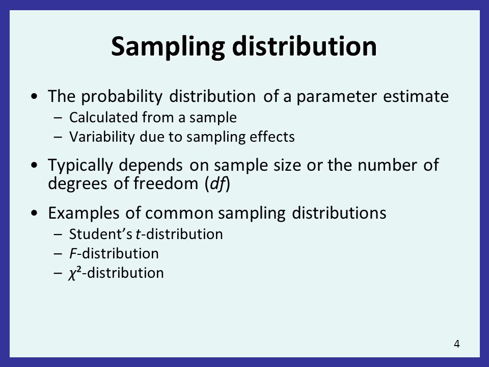 4 Sampling distribution The probability distribution of a parameter estimate –Calculated from a sample –Variability due to sampling effects Typically depends on sample size or the number of degrees of freedom (df) Examples of common sampling distributions –Student's t-distribution –F-distribution –χ²-distribution