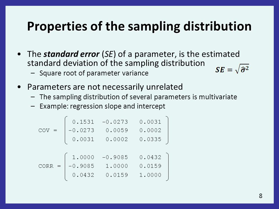8 Properties of the sampling distribution The standard error (SE) of a parameter, is the estimated standard deviation of the sampling distribution –Square root of parameter variance Parameters are not necessarily unrelated –The sampling distribution of several parameters is multivariate –Example: regression slope and intercept 0.1531 -0.0273 0.0031 COV = -0.0273 0.0059 0.0002 0.0031 0.0002 0.0335 1.0000 -0.9085 0.0432 CORR = -0.9085 1.0000 0.0159 0.0432 0.0159 1.0000