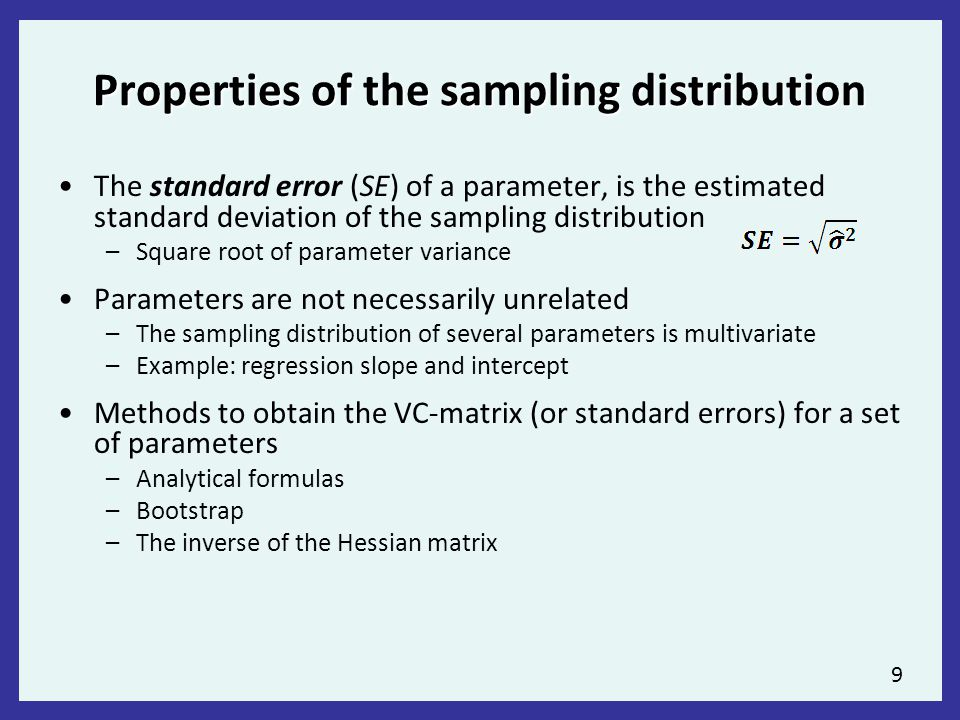 9 Properties of the sampling distribution The standard error (SE) of a parameter, is the estimated standard deviation of the sampling distribution –Square root of parameter variance Parameters are not necessarily unrelated –The sampling distribution of several parameters is multivariate –Example: regression slope and intercept Methods to obtain the VC-matrix (or standard errors) for a set of parameters –Analytical formulas –Bootstrap –The inverse of the Hessian matrix