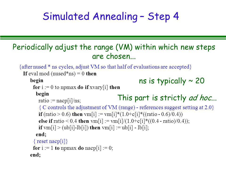 Simulated Annealing – Step 4 {after nused * ns cycles, adjust VM so that half of evaluations are accepted} If eval mod (nused*ns) = 0 then begin for i := 0 to npmax do if xvary[i] then begin ratio := nacp[i]/ns; { C controls the adjustment of VM (range) - references suggest setting at 2.0} if (ratio > 0.6) then vm[i] := vm[i]*(1.0+c[i]*((ratio - 0.6)/0.4)) else if ratio < 0.4 then vm[i] := vm[i]/(1.0+c[i]*((0.4 - ratio)/0.4)); if vm[i] > (ub[i]-lb[i]) then vm[i] := ub[i] - lb[i]; end; { reset nacp[i]} for i := 1 to npmax do nacp[i] := 0; end; Periodically adjust the range (VM) within which new steps are chosen...