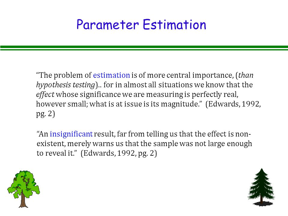 Parameter Estimation The problem of estimation is of more central importance, (than hypothesis testing)..