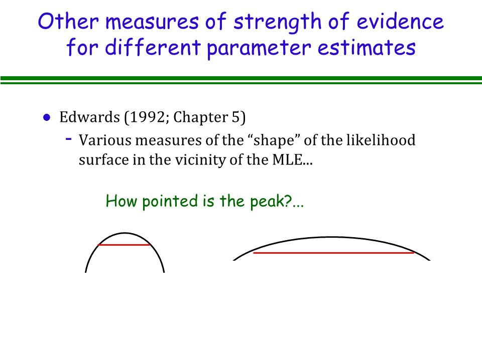 Other measures of strength of evidence for different parameter estimates l Edwards (1992; Chapter 5) - Various measures of the shape of the likelihood surface in the vicinity of the MLE...