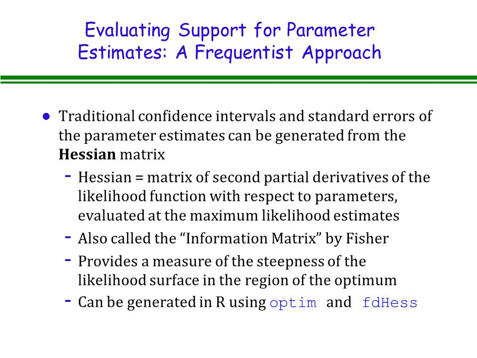 Evaluating Support for Parameter Estimates: A Frequentist Approach l Traditional confidence intervals and standard errors of the parameter estimates can be generated from the Hessian matrix - Hessian = matrix of second partial derivatives of the likelihood function with respect to parameters, evaluated at the maximum likelihood estimates - Also called the Information Matrix by Fisher - Provides a measure of the steepness of the likelihood surface in the region of the optimum - Can be generated in R using optim and fdHess