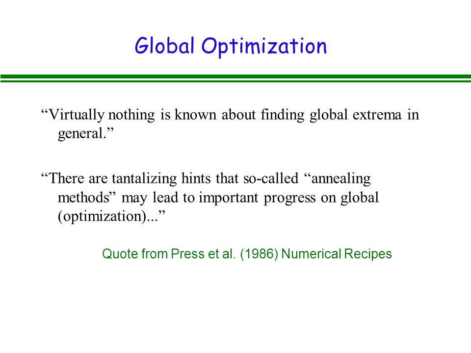 Global Optimization Virtually nothing is known about finding global extrema in general. There are tantalizing hints that so-called annealing methods may lead to important progress on global (optimization)... Quote from Press et al.