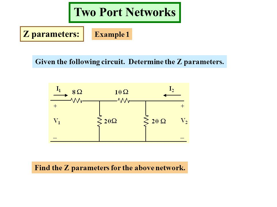Two Port Networks Z parameters: Example 1 Given the following circuit. Determine the Z parameters. Find the Z parameters for the above network.
