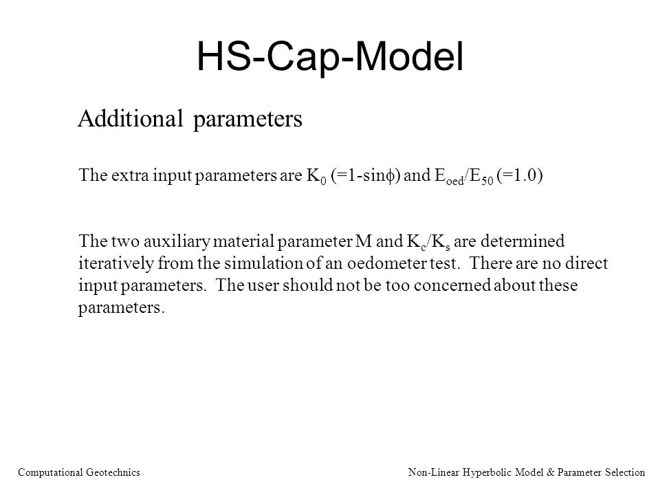 HS-Cap-Model Additional parameters The extra input parameters are K 0 (=1-sin  ) and E oed /E 50 (=1.0) The two auxiliary material parameter M and K c /K s are determined iteratively from the simulation of an oedometer test.