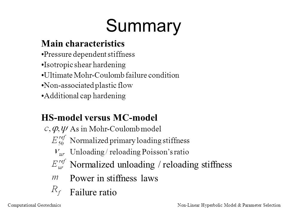 Summary Main characteristics Pressure dependent stiffness Isotropic shear hardening Ultimate Mohr-Coulomb failure condition Non-associated plastic flow Additional cap hardening HS-model versus MC-model As in Mohr-Coulomb model Normalized primary loading stiffness Unloading / reloading Poisson's ratio Normalized unloading / reloading stiffness Power in stiffness laws Failure ratio Computational Geotechnics Non-Linear Hyperbolic Model & Parameter Selection