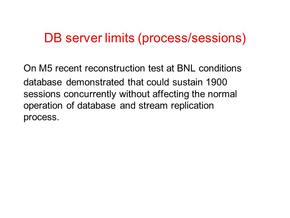 DB server limits (process/sessions) On M5 recent reconstruction test at BNL conditions database demonstrated that could sustain 1900 sessions concurrently without affecting the normal operation of database and stream replication process.