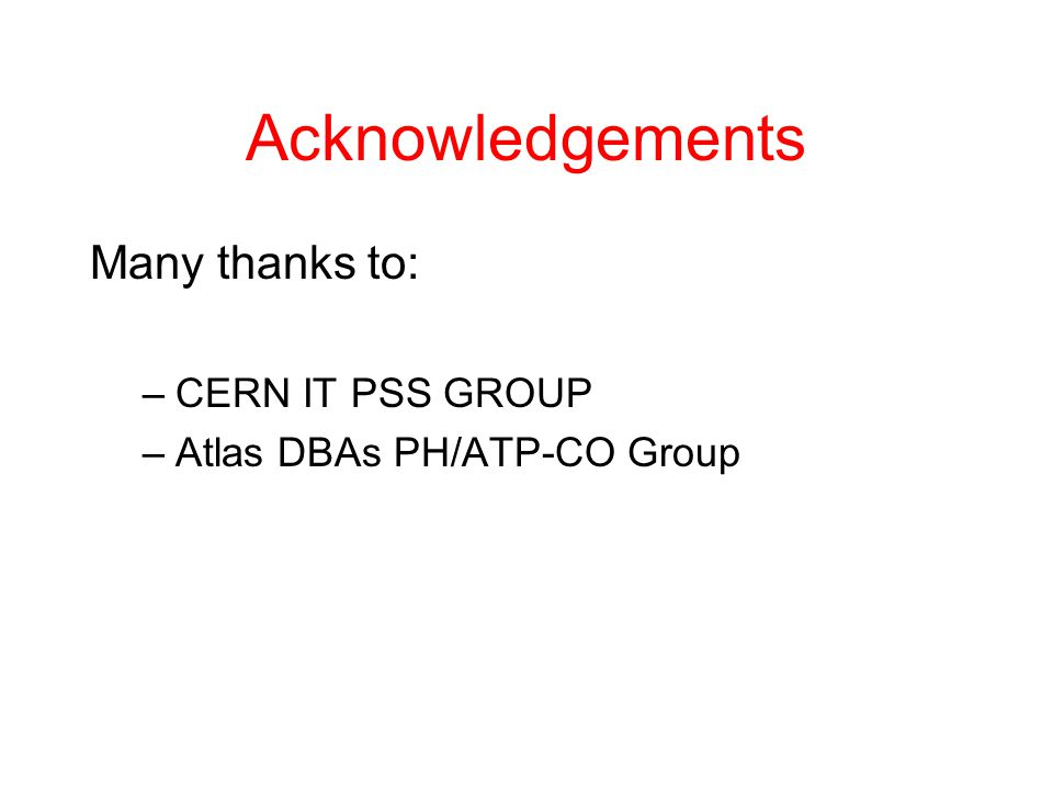 Acknowledgements Many thanks to: –CERN IT PSS GROUP –Atlas DBAs PH/ATP-CO Group