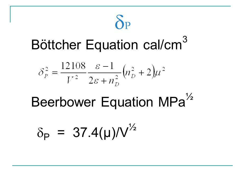 PP Böttcher Equation cal/cm 3 Beerbower Equation MPa ½  P = 37.4(µ)/V ½