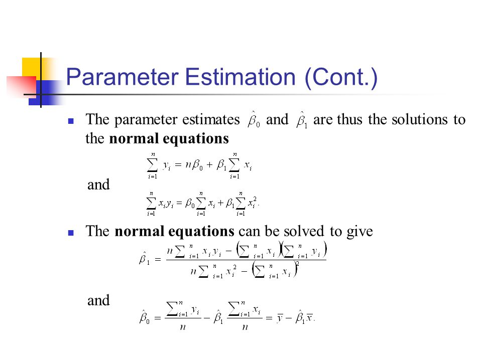 Parameter Estimation (Cont.) The parameter estimates and are thus the solutions to the normal equations and The normal equations can be solved to give and