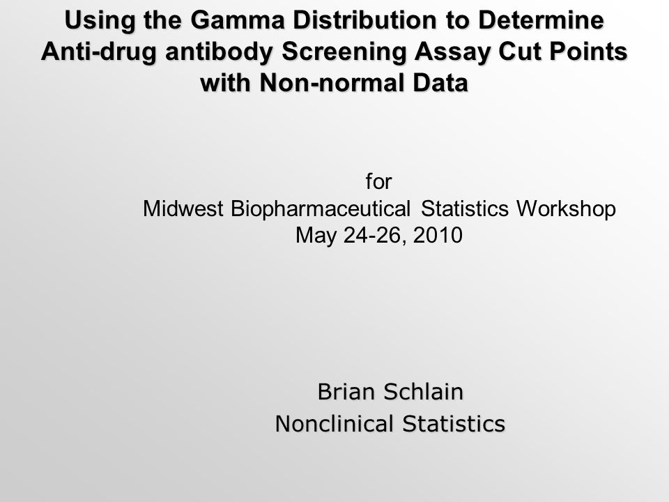 Using the Gamma Distribution to Determine Anti-drug antibody Screening Assay Cut Points with Non-normal Data Brian Schlain Nonclinical Statistics for