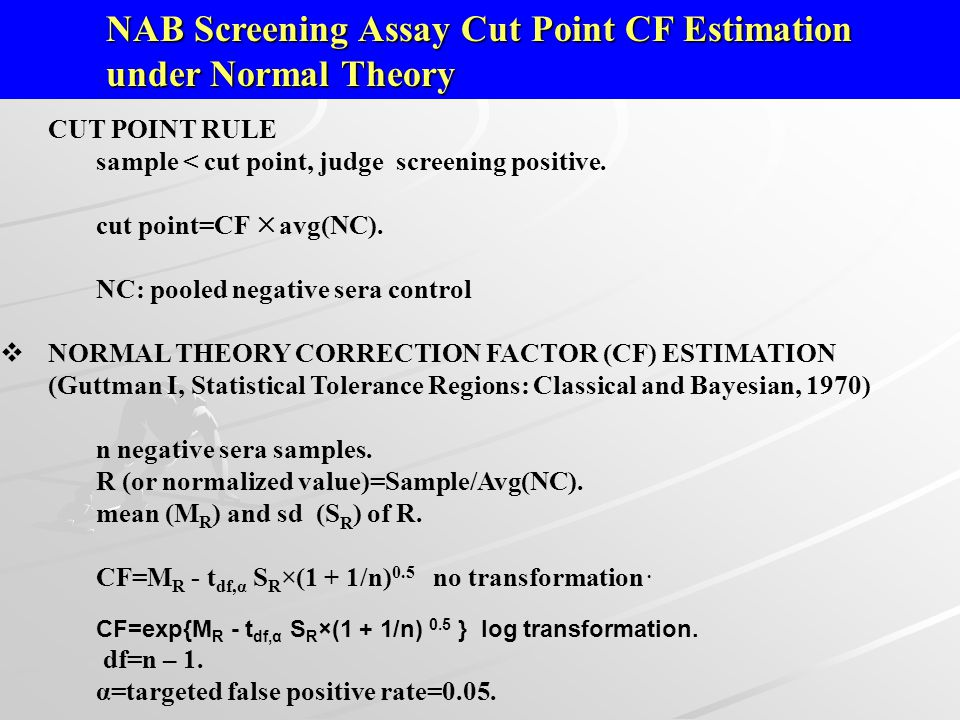 CUT POINT RULE sample < cut point, judge screening positive. cut point=CF  avg(NC). NC: pooled negative sera control  NORMAL THEORY CORRECTION FACTO