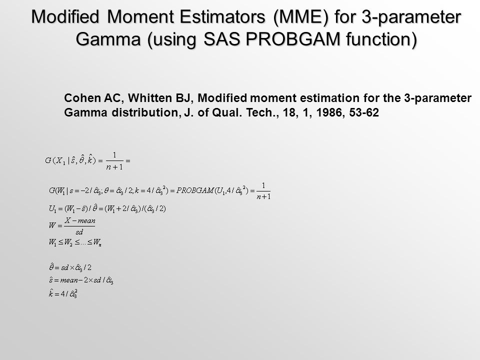 Modified Moment Estimators (MME) for 3-parameter Gamma (using SAS PROBGAM function) Cohen AC, Whitten BJ, Modified moment estimation for the 3-paramet