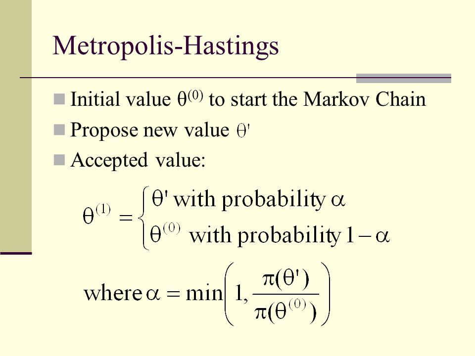 Metropolis-Hastings Initial value θ (0) to start the Markov Chain Propose new value Accepted value:
