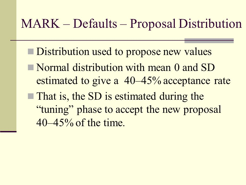 MARK – Defaults – Proposal Distribution Distribution used to propose new values Normal distribution with mean 0 and SD estimated to give a 40–45% acceptance rate That is, the SD is estimated during the tuning phase to accept the new proposal 40–45% of the time.