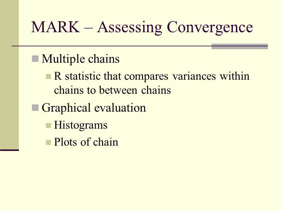 MARK – Assessing Convergence Multiple chains R statistic that compares variances within chains to between chains Graphical evaluation Histograms Plots of chain