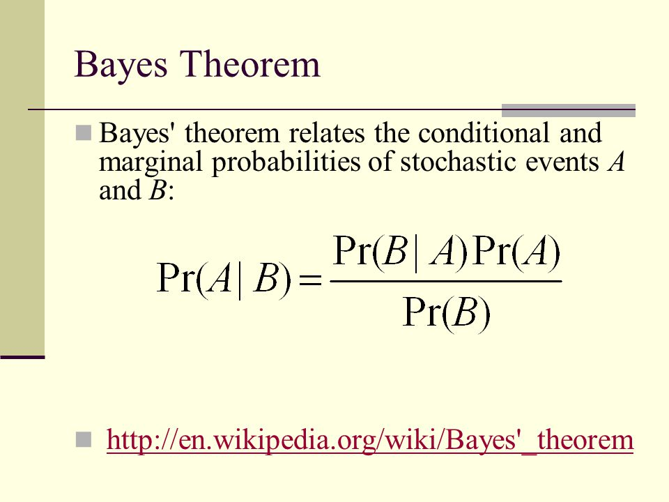 Bayes Theorem Bayes theorem relates the conditional and marginal probabilities of stochastic events A and B: http://en.wikipedia.org/wiki/Bayes _theorem