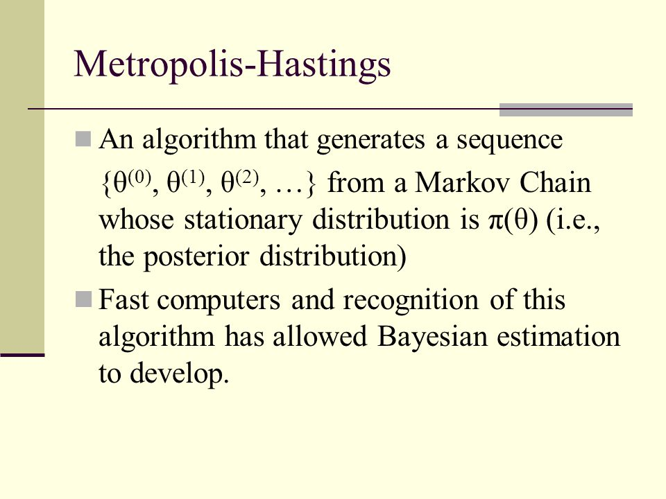 Metropolis-Hastings An algorithm that generates a sequence {θ (0), θ (1), θ (2), …} from a Markov Chain whose stationary distribution is π(θ) (i.e., the posterior distribution) Fast computers and recognition of this algorithm has allowed Bayesian estimation to develop.