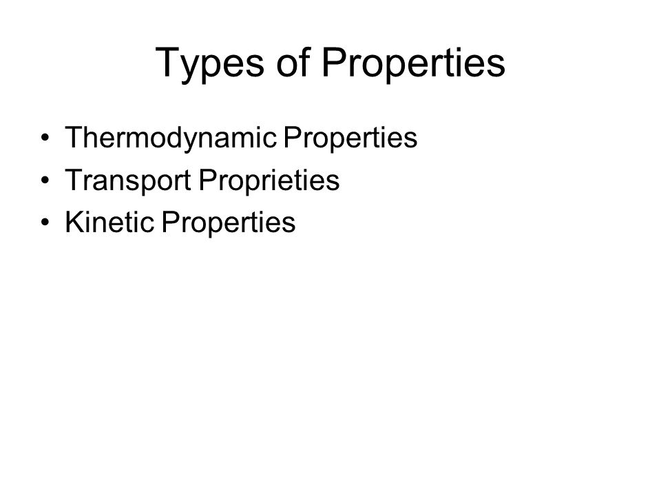 Types of Properties Thermodynamic Properties Transport Proprieties Kinetic Properties