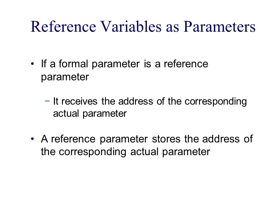 Reference Variables as Parameters If a formal parameter is a reference parameter −It receives the address of the corresponding actual parameter A reference parameter stores the address of the corresponding actual parameter