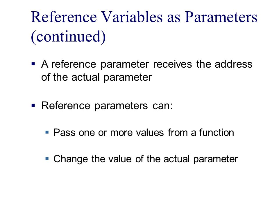 Reference Variables as Parameters (continued)  A reference parameter receives the address of the actual parameter  Reference parameters can:  Pass one or more values from a function  Change the value of the actual parameter