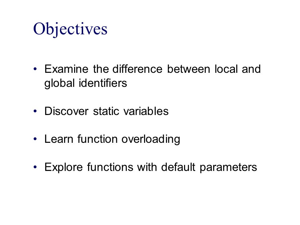 Objectives Examine the difference between local and global identifiers Discover static variables Learn function overloading Explore functions with default parameters