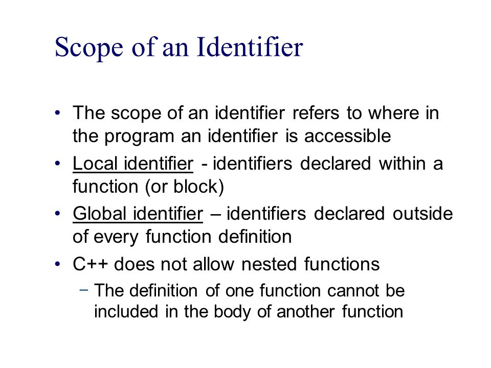 Scope of an Identifier The scope of an identifier refers to where in the program an identifier is accessible Local identifier - identifiers declared within a function (or block) Global identifier – identifiers declared outside of every function definition C++ does not allow nested functions −The definition of one function cannot be included in the body of another function