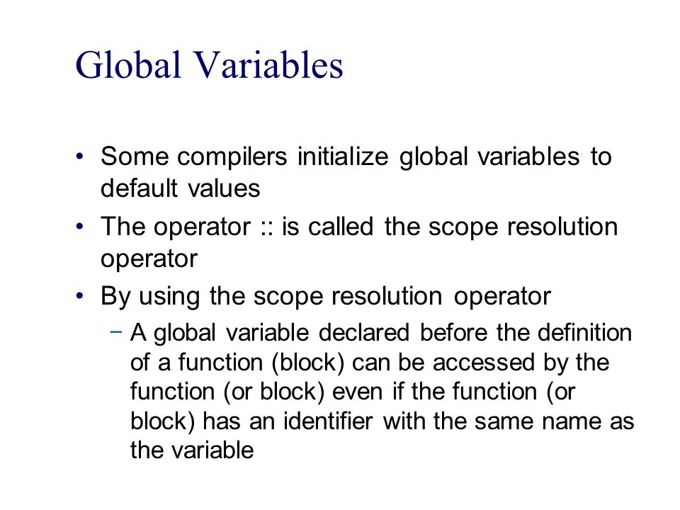 Global Variables Some compilers initialize global variables to default values The operator :: is called the scope resolution operator By using the scope resolution operator −A global variable declared before the definition of a function (block) can be accessed by the function (or block) even if the function (or block) has an identifier with the same name as the variable