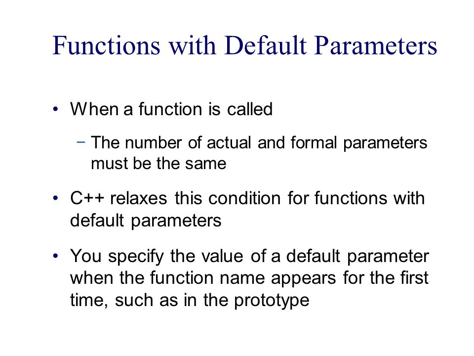 Functions with Default Parameters When a function is called −The number of actual and formal parameters must be the same C++ relaxes this condition for functions with default parameters You specify the value of a default parameter when the function name appears for the first time, such as in the prototype
