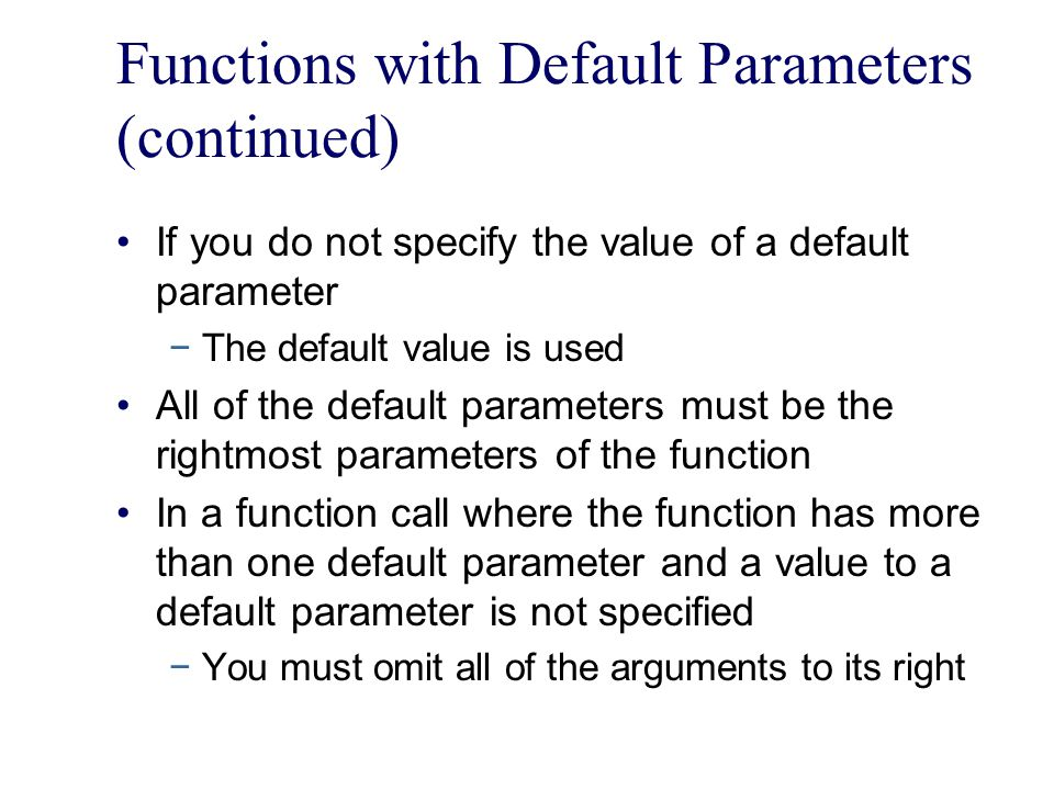 Functions with Default Parameters (continued) If you do not specify the value of a default parameter −The default value is used All of the default parameters must be the rightmost parameters of the function In a function call where the function has more than one default parameter and a value to a default parameter is not specified −You must omit all of the arguments to its right