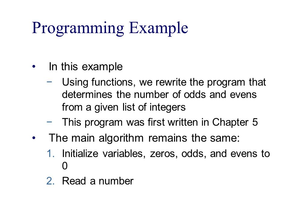 Programming Example In this example −Using functions, we rewrite the program that determines the number of odds and evens from a given list of integers −This program was first written in Chapter 5 The main algorithm remains the same: 1.Initialize variables, zeros, odds, and evens to 0 2.Read a number