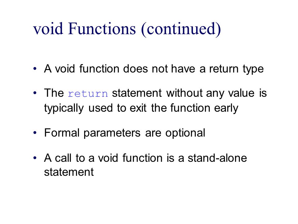 void Functions (continued) A void function does not have a return type The return statement without any value is typically used to exit the function early Formal parameters are optional A call to a void function is a stand-alone statement