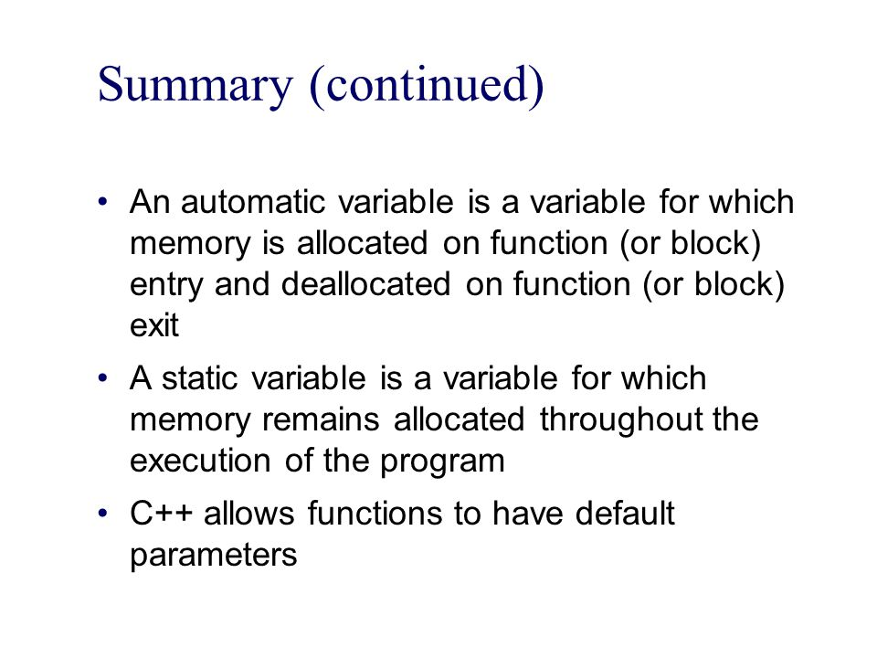 Summary (continued) An automatic variable is a variable for which memory is allocated on function (or block) entry and deallocated on function (or block) exit A static variable is a variable for which memory remains allocated throughout the execution of the program C++ allows functions to have default parameters