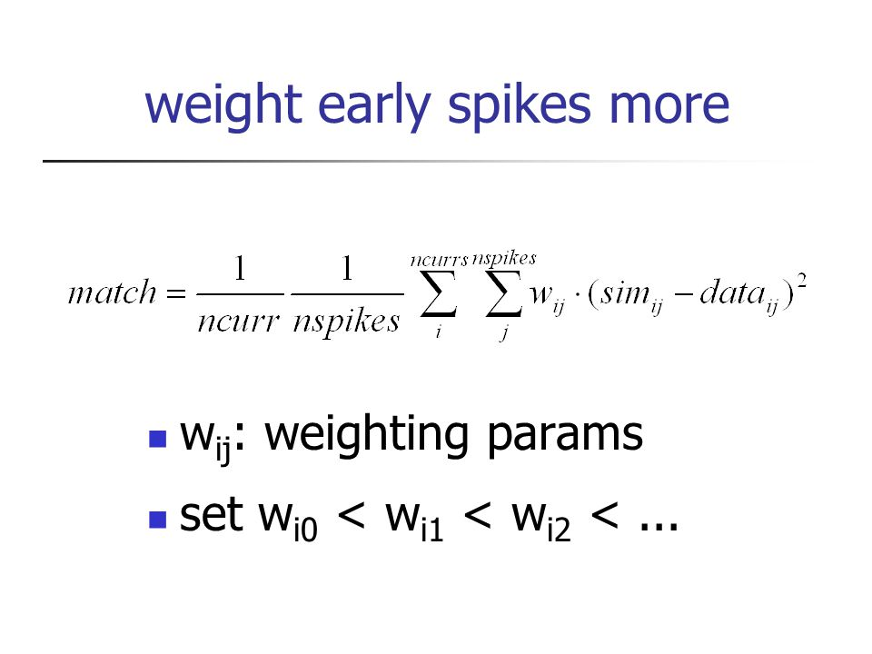 weight early spikes more w ij : weighting params set w i0 < w i1 < w i2 <...