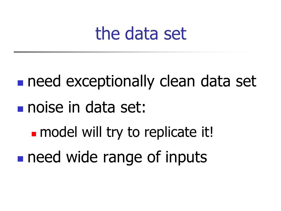 the data set need exceptionally clean data set noise in data set: model will try to replicate it.