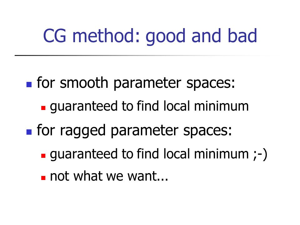 CG method: good and bad for smooth parameter spaces: guaranteed to find local minimum for ragged parameter spaces: guaranteed to find local minimum ;-) not what we want...