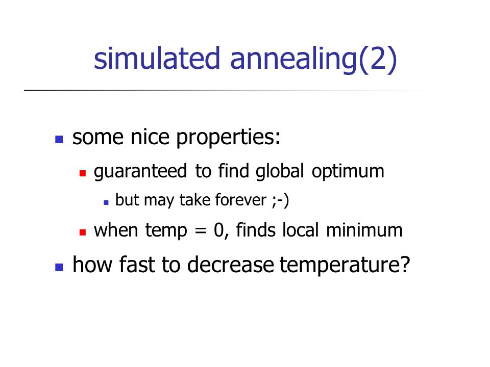 simulated annealing(2) some nice properties: guaranteed to find global optimum but may take forever ;-) when temp = 0, finds local minimum how fast to decrease temperature