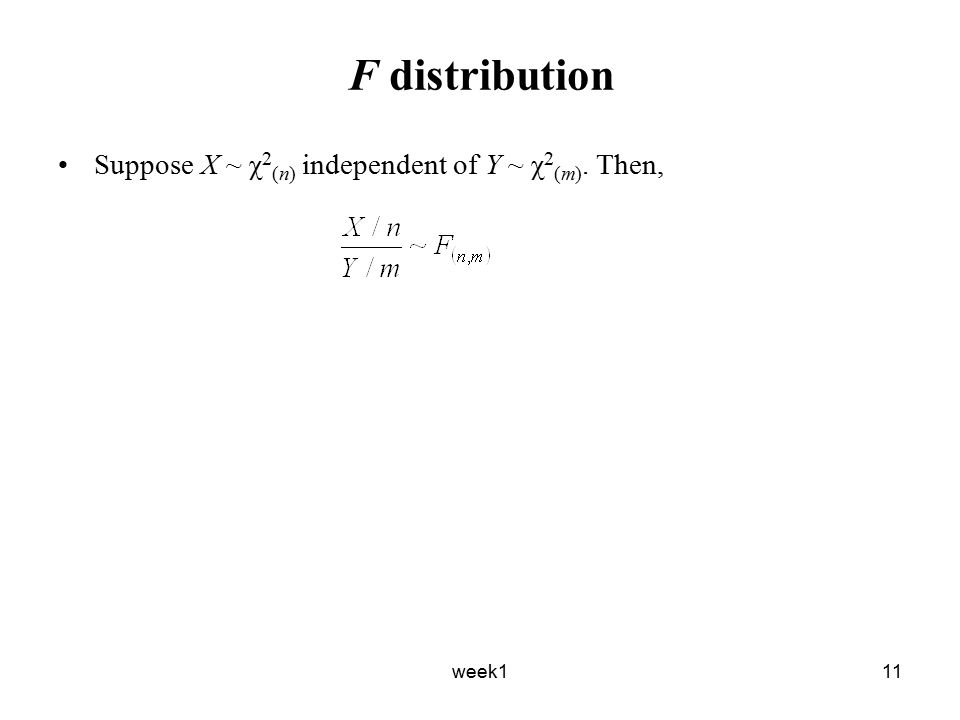 week111 F distribution Suppose X ~ χ 2 (n) independent of Y ~ χ 2 (m). Then,