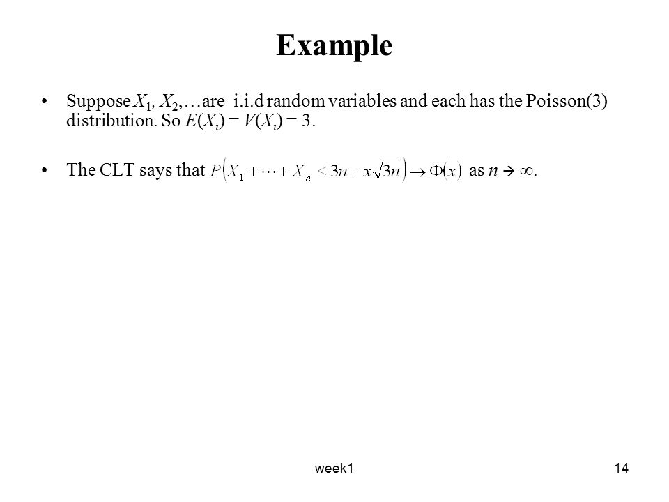 week114 Example Suppose X 1, X 2,…are i.i.d random variables and each has the Poisson(3) distribution.